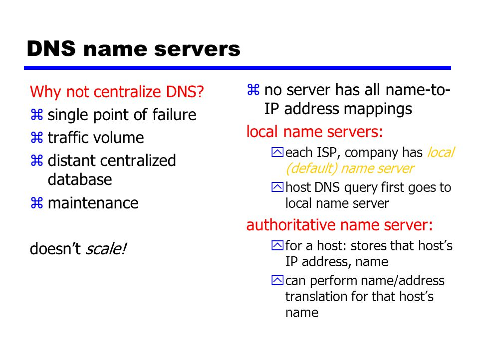 DNS name servers zno server has all name-to- IP address mappings local name servers: yeach ISP, company has local (default) name server yhost DNS query first goes to local name server authoritative name server: yfor a host: stores that host's IP address, name ycan perform name/address translation for that host's name Why not centralize DNS.