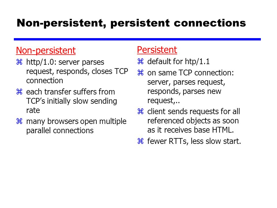 Non-persistent, persistent connections Non-persistent zhttp/1.0: server parses request, responds, closes TCP connection zeach transfer suffers from TCP's initially slow sending rate zmany browsers open multiple parallel connections Persistent z default for htp/1.1 z on same TCP connection: server, parses request, responds, parses new request,..