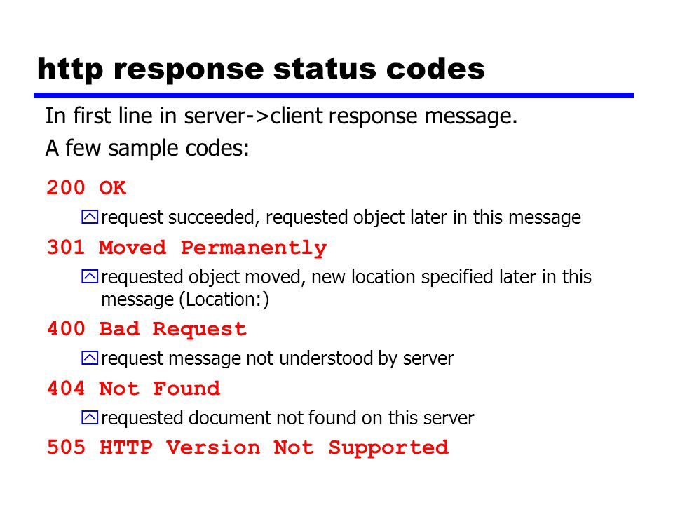 http response status codes 200 OK yrequest succeeded, requested object later in this message 301 Moved Permanently yrequested object moved, new location specified later in this message (Location:) 400 Bad Request yrequest message not understood by server 404 Not Found yrequested document not found on this server 505 HTTP Version Not Supported In first line in server->client response message.