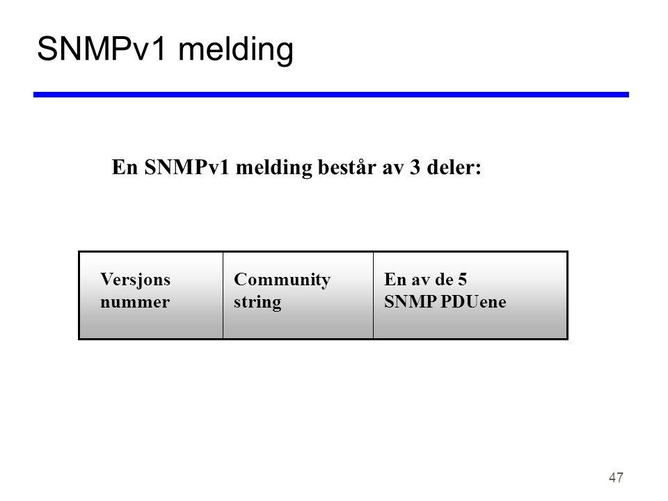 47 SNMPv1 melding En SNMPv1 melding består av 3 deler: Versjons nummer Community string En av de 5 SNMP PDUene