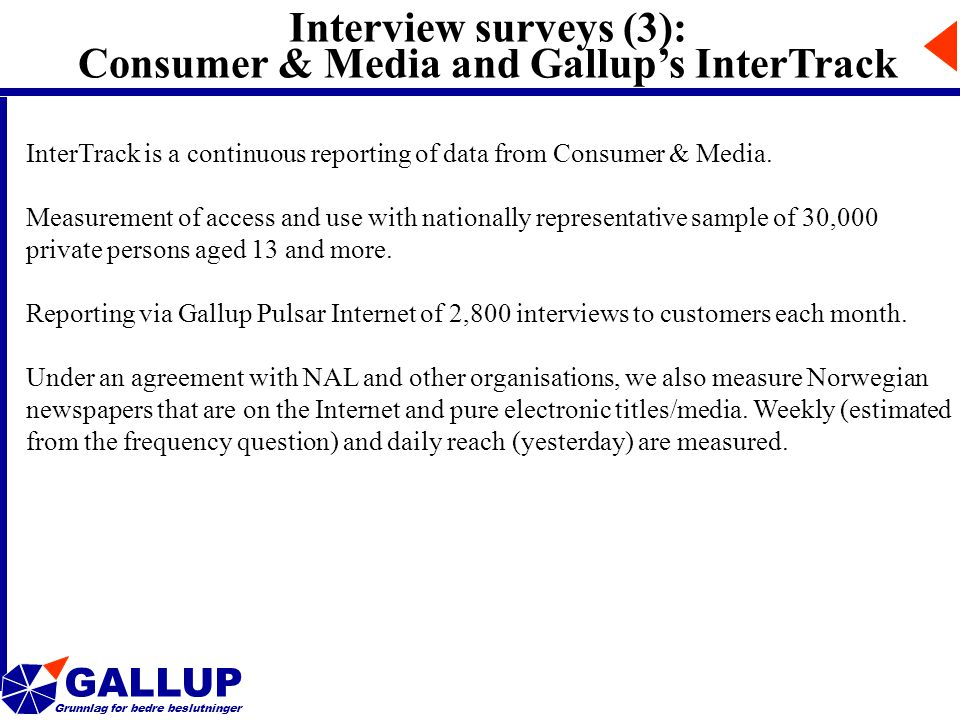 GALLUP Grunnlag for bedre beslutninger Interview surveys (3): Consumer & Media and Gallup's InterTrack InterTrack is a continuous reporting of data from Consumer & Media.