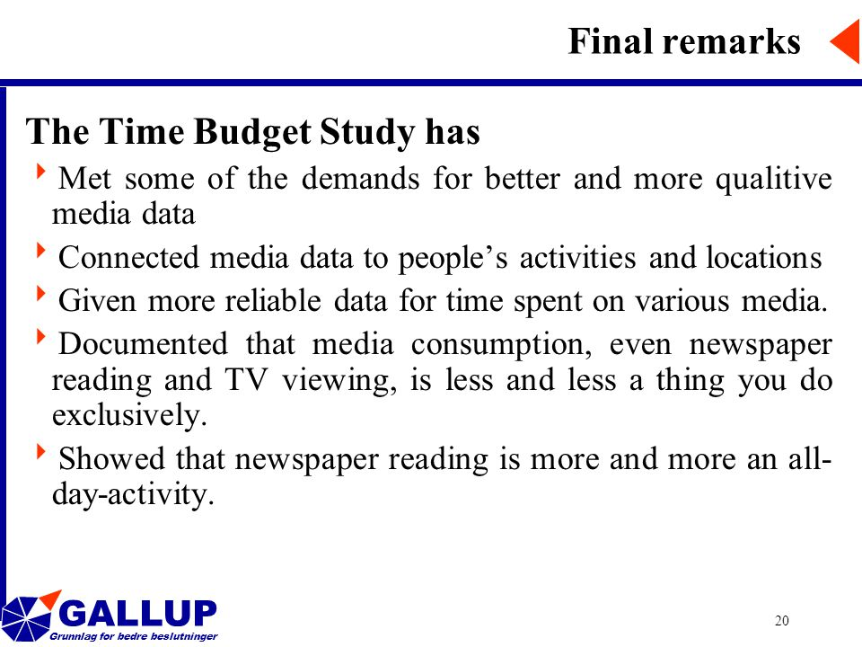 GALLUP Grunnlag for bedre beslutninger 20 Final remarks The Time Budget Study has  Met some of the demands for better and more qualitive media data  Connected media data to people's activities and locations  Given more reliable data for time spent on various media.