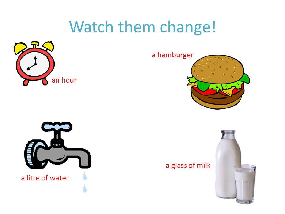 Watch them change! a hamburger a litre of water a glass of milk an hour