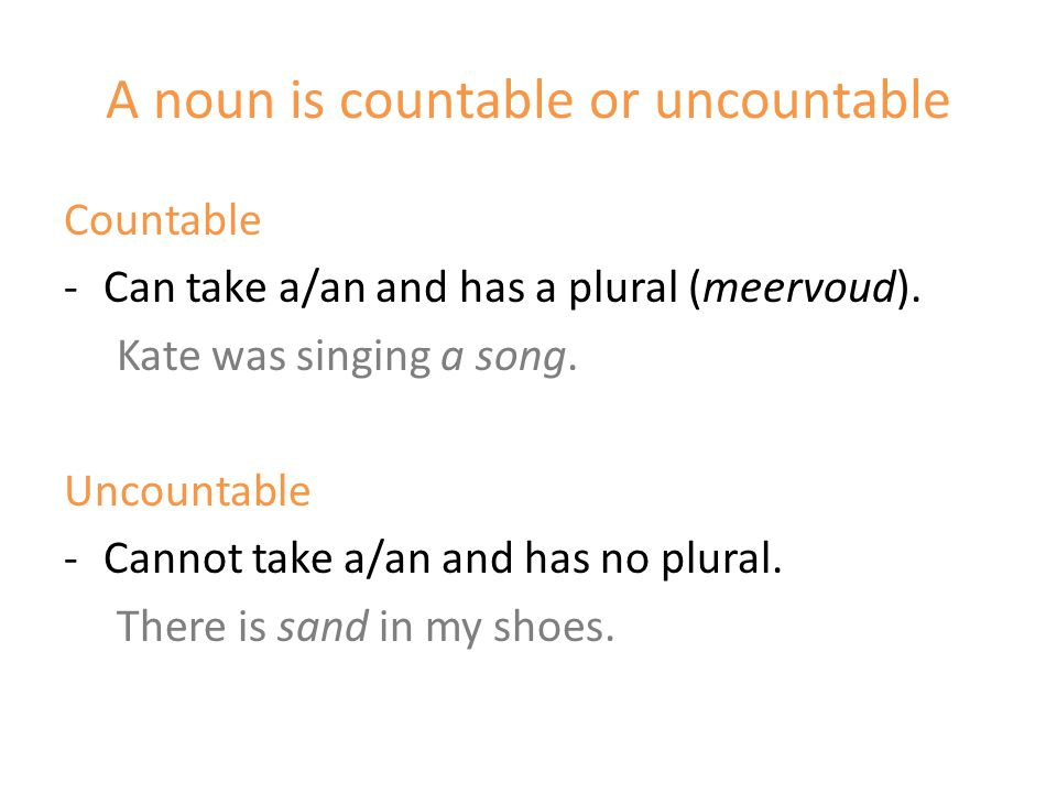 A noun is countable or uncountable Countable -Can take a/an and has a plural (meervoud).