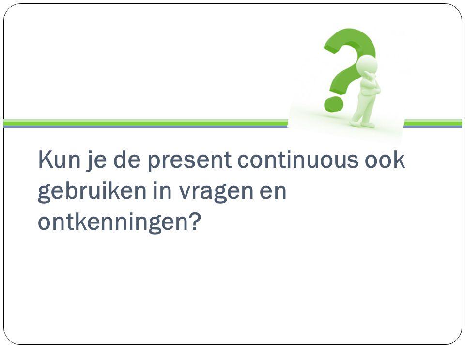 Kun je de present continuous ook gebruiken in vragen en ontkenningen?
