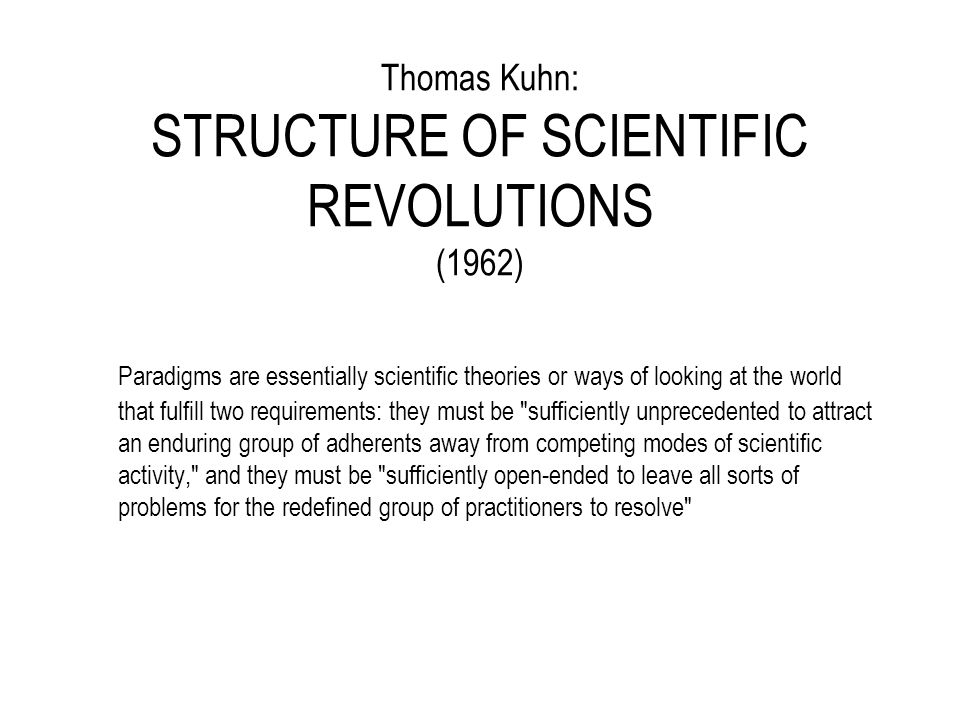Thomas Kuhn: STRUCTURE OF SCIENTIFIC REVOLUTIONS (1962) Paradigms are essentially scientific theories or ways of looking at the world that fulfill two requirements: they must be sufficiently unprecedented to attract an enduring group of adherents away from competing modes of scientific activity, and they must be sufficiently open-ended to leave all sorts of problems for the redefined group of practitioners to resolve