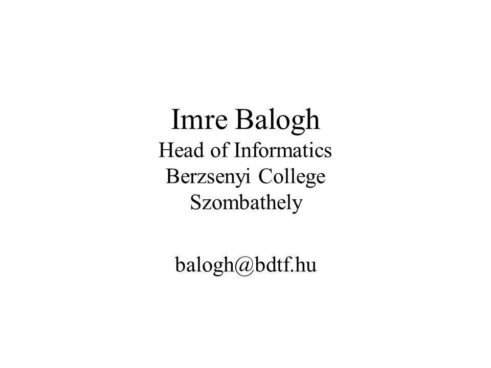 Imre Balogh Head of Informatics Berzsenyi College Szombathely balogh@bdtf.hu