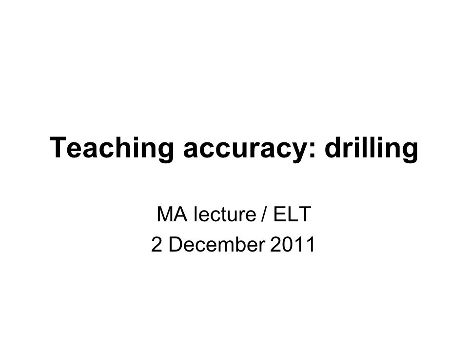 Teaching accuracy: drilling MA lecture / ELT 2 December 2011