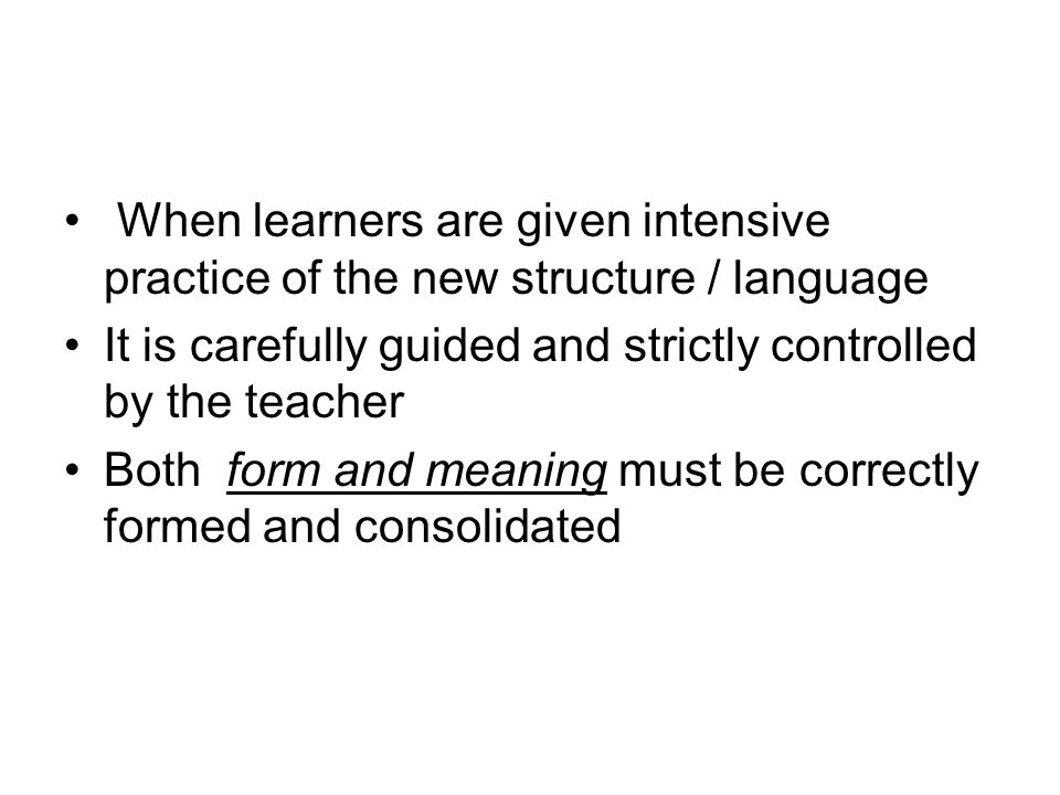 When learners are given intensive practice of the new structure / language It is carefully guided and strictly controlled by the teacher Both form and meaning must be correctly formed and consolidated