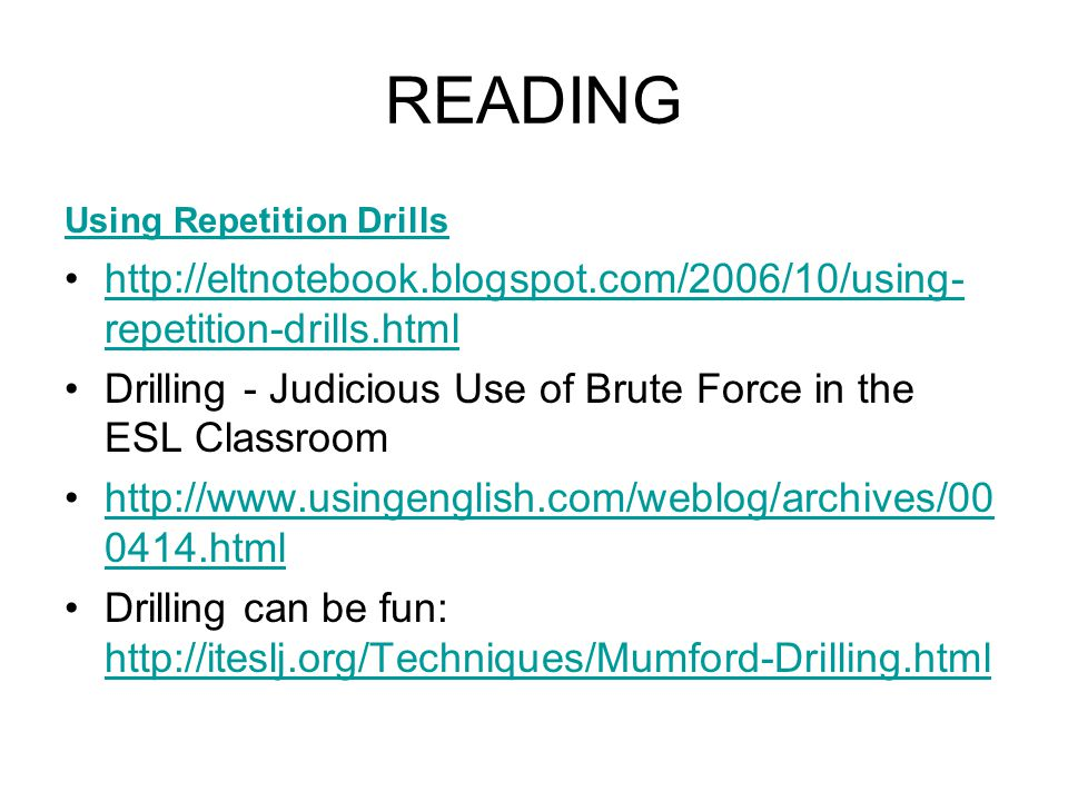 READING Using Repetition Drills http://eltnotebook.blogspot.com/2006/10/using- repetition-drills.htmlhttp://eltnotebook.blogspot.com/2006/10/using- repetition-drills.html Drilling - Judicious Use of Brute Force in the ESL Classroom http://www.usingenglish.com/weblog/archives/00 0414.htmlhttp://www.usingenglish.com/weblog/archives/00 0414.html Drilling can be fun: http://iteslj.org/Techniques/Mumford-Drilling.html http://iteslj.org/Techniques/Mumford-Drilling.html