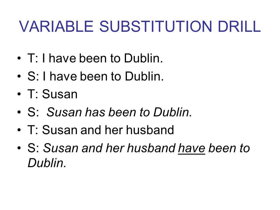 VARIABLE SUBSTITUTION DRILL T: I have been to Dublin.