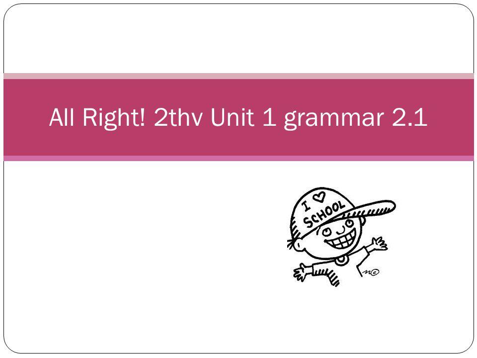 All Right! 2thv Unit 1 grammar 2.1