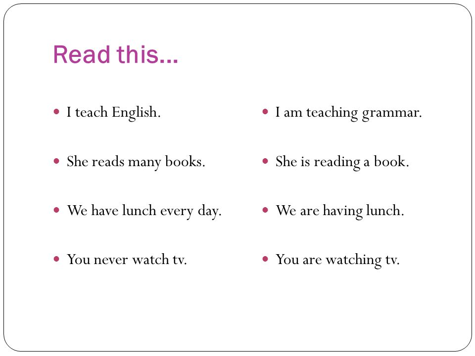 Read this... I teach English. She reads many books. We have lunch every day. You never watch tv. I am teaching grammar. She is reading a book. We are