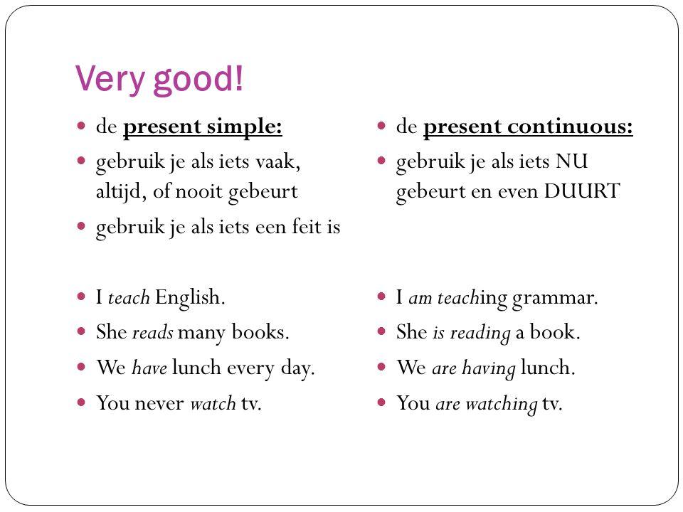 Very good! de present simple: gebruik je als iets vaak, altijd, of nooit gebeurt gebruik je als iets een feit is I teach English. She reads many books