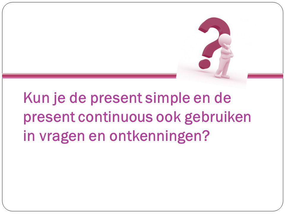 Kun je de present simple en de present continuous ook gebruiken in vragen en ontkenningen?