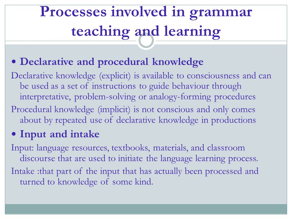 Processes involved in grammar teaching and learning Declarative and procedural knowledge Declarative knowledge (explicit) is available to consciousnes