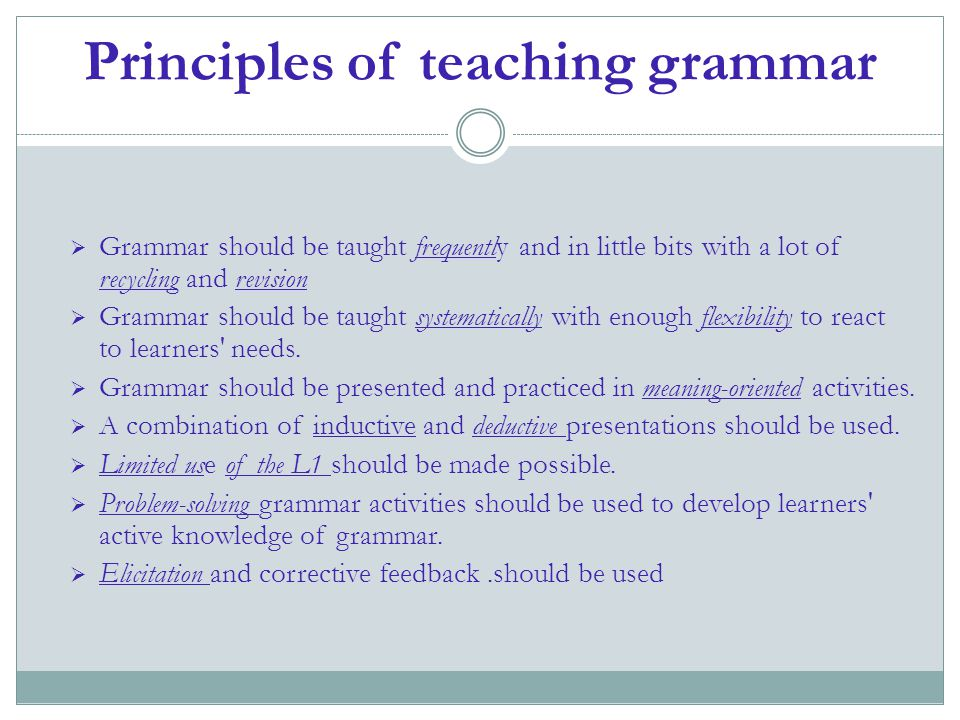 Principles of teaching grammar  Grammar should be taught frequently and in little bits with a lot of recycling and revision  Grammar should be taugh