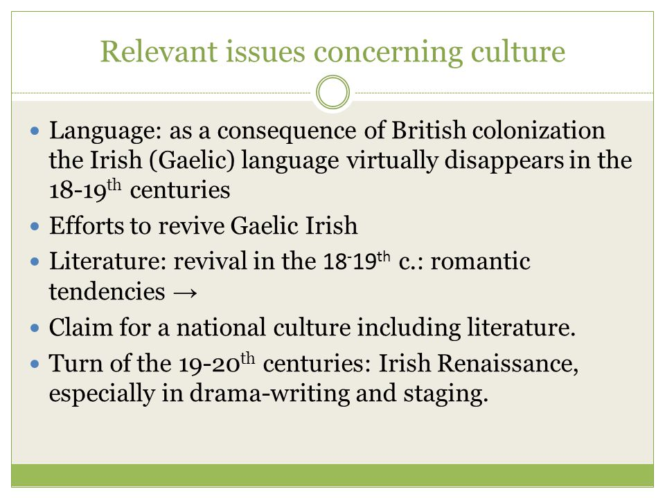 Relevant issues concerning culture Language: as a consequence of British colonization the Irish (Gaelic) language virtually disappears in the th centuries Efforts to revive Gaelic Irish Literature: revival in the th c.: romantic tendencies → Claim for a national culture including literature.