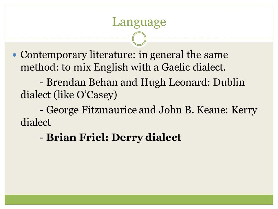 Language Contemporary literature: in general the same method: to mix English with a Gaelic dialect. - Brendan Behan and Hugh Leonard: Dublin dialect (
