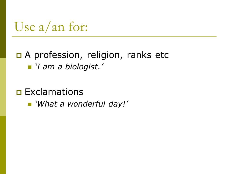 Use a/an for:  A profession, religion, ranks etc 'I am a biologist.'  Exclamations 'What a wonderful day!'