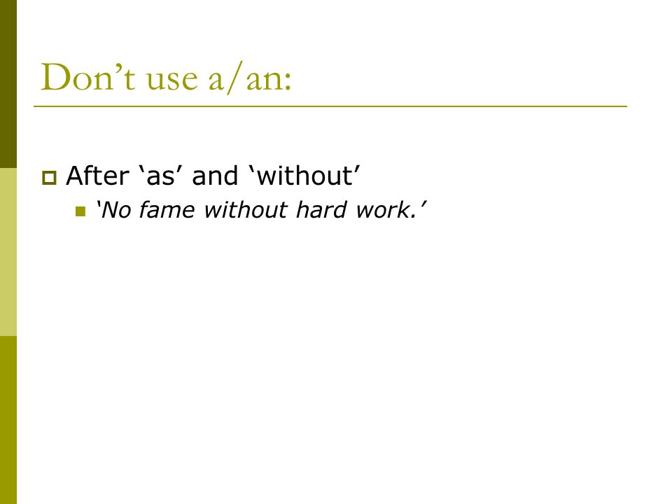 Don't use a/an:  After 'as' and 'without' 'No fame without hard work.'