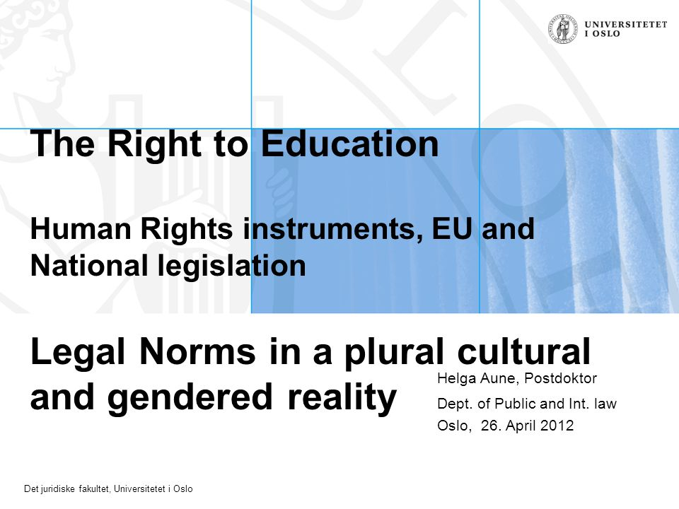 Det juridiske fakultet, Universitetet i Oslo The Right to Education Human Rights instruments, EU and National legislation Legal Norms in a plural cultural and gendered reality Helga Aune, Postdoktor Dept.