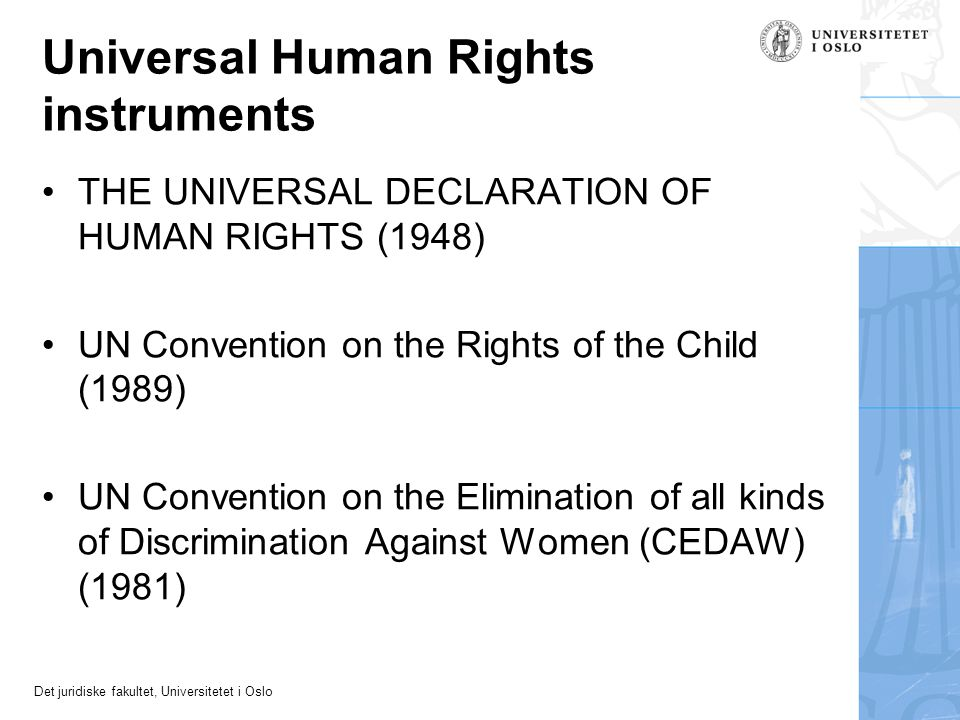 Universal Human Rights instruments THE UNIVERSAL DECLARATION OF HUMAN RIGHTS (1948) UN Convention on the Rights of the Child (1989) UN Convention on the Elimination of all kinds of Discrimination Against Women (CEDAW) (1981)