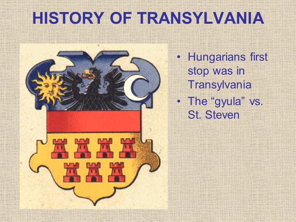 HISTORY OF TRANSYLVANIA Hungarians first stop was in Transylvania The gyula vs. St. Steven