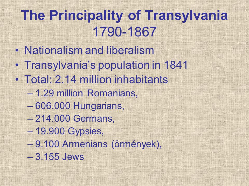 The Principality of Transylvania 1790-1867 Nationalism and liberalism Transylvania's population in 1841 Total: 2.14 million inhabitants –1.29 million Romanians, –606.000 Hungarians, –214.000 Germans, –19.900 Gypsies, –9.100 Armenians (örmények), –3.155 Jews