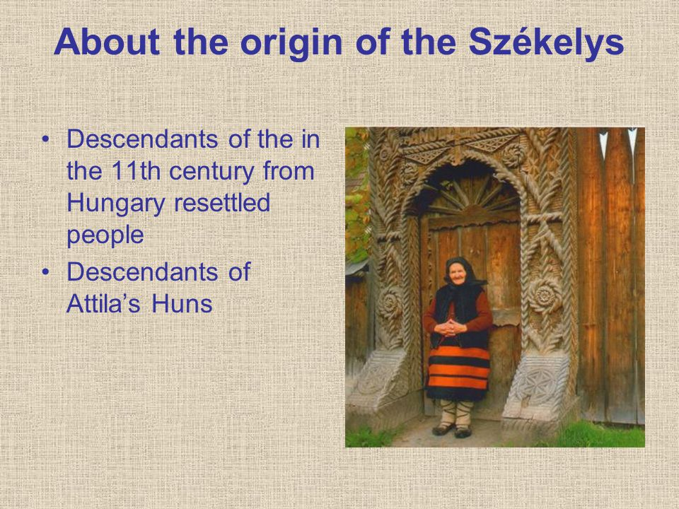 About the origin of the Székelys Descendants of the in the 11th century from Hungary resettled people Descendants of Attila's Huns