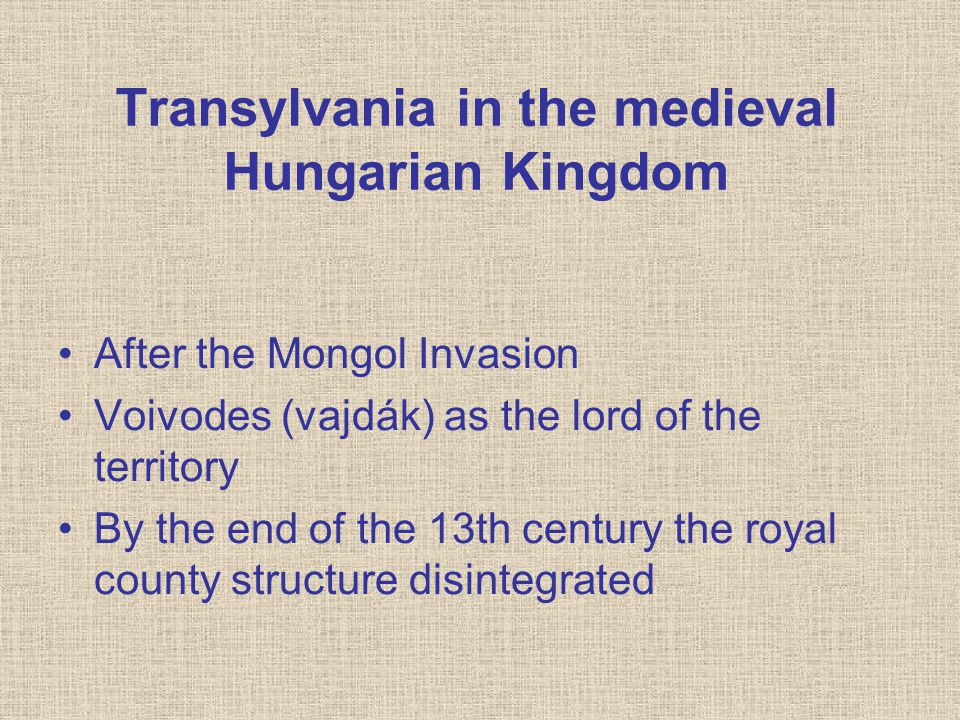Transylvania in the medieval Hungarian Kingdom After the Mongol Invasion Voivodes (vajdák) as the lord of the territory By the end of the 13th century the royal county structure disintegrated