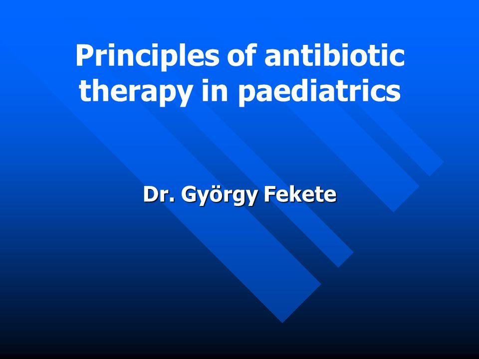 Principles of antibiotic therapy in paediatrics Dr. György Fekete