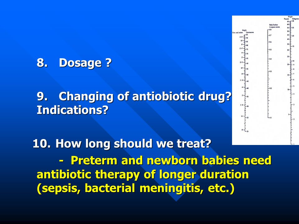 8. Dosage ? 9. Changing of antiobiotic drug? Indications? 10.How long should we treat? 10.How long should we treat? - Preterm and newborn babies need