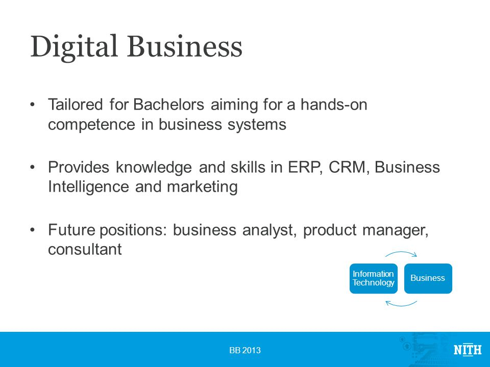 Digital Business Tailored for Bachelors aiming for a hands-on competence in business systems Provides knowledge and skills in ERP, CRM, Business Intelligence and marketing Future positions: business analyst, product manager, consultant BB 2013 Information Technology Business