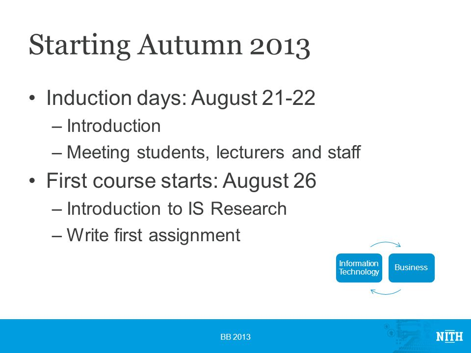 Starting Autumn 2013 Induction days: August –Introduction –Meeting students, lecturers and staff First course starts: August 26 –Introduction to IS Research –Write first assignment BB 2013 Information Technology Business