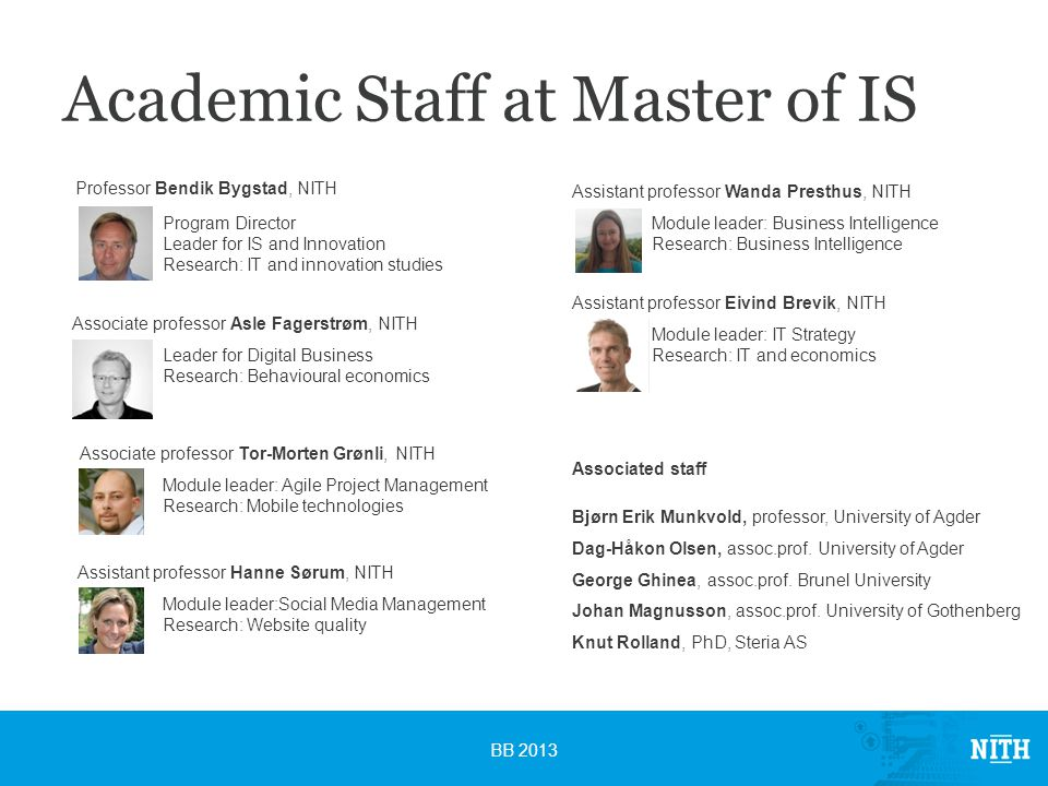 Academic Staff at Master of IS BB 2013 Professor Bendik Bygstad, NITH Program Director Leader for IS and Innovation Research: IT and innovation studies Associate professor Asle Fagerstrøm, NITH Leader for Digital Business Research: Behavioural economics Associate professor Tor-Morten Grønli, NITH Module leader: Agile Project Management Research: Mobile technologies Assistant professor Wanda Presthus, NITH Module leader: Business Intelligence Research: Business Intelligence Assistant professor Eivind Brevik, NITH Module leader: IT Strategy Research: IT and economics Associated staff Bjørn Erik Munkvold, professor, University of Agder Dag-Håkon Olsen, assoc.prof.