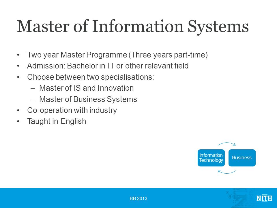 Master of Information Systems Two year Master Programme (Three years part-time) Admission: Bachelor in IT or other relevant field Choose between two specialisations: –Master of IS and Innovation –Master of Business Systems Co-operation with industry Taught in English BB 2013 Information Technology Business
