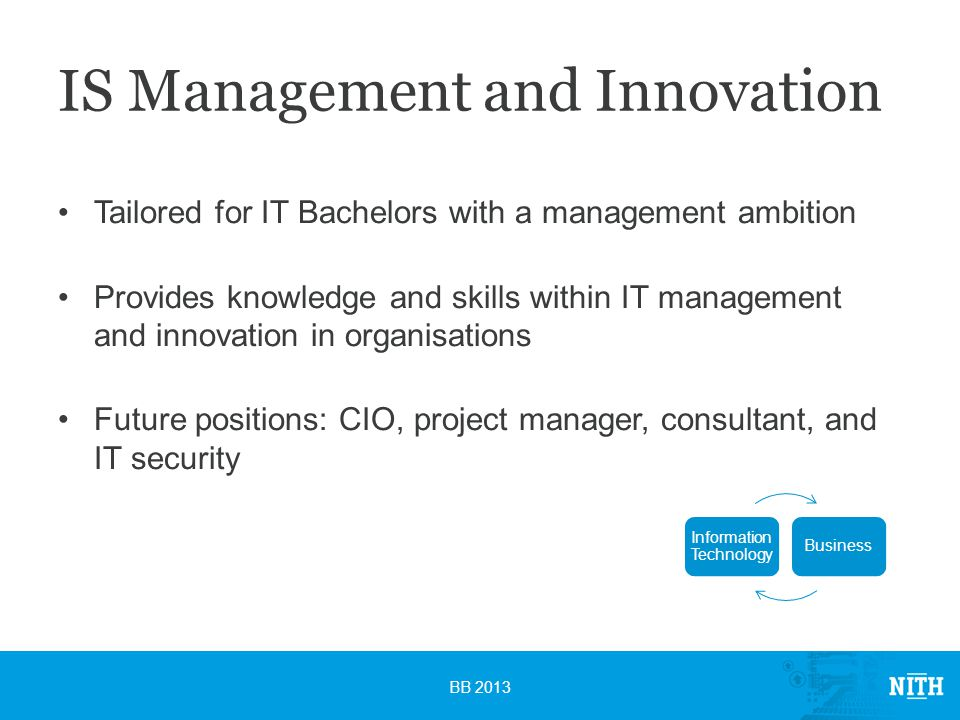 IS Management and Innovation Tailored for IT Bachelors with a management ambition Provides knowledge and skills within IT management and innovation in organisations Future positions: CIO, project manager, consultant, and IT security BB 2013 Information Technology Business