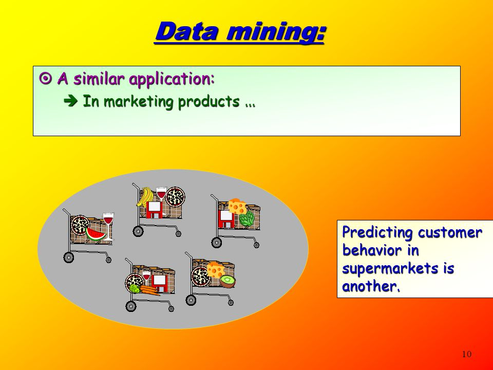 9 Data mining:  An application of Machine Learning techniques  It solves problems that humans can not solve, because the data involved is too large.