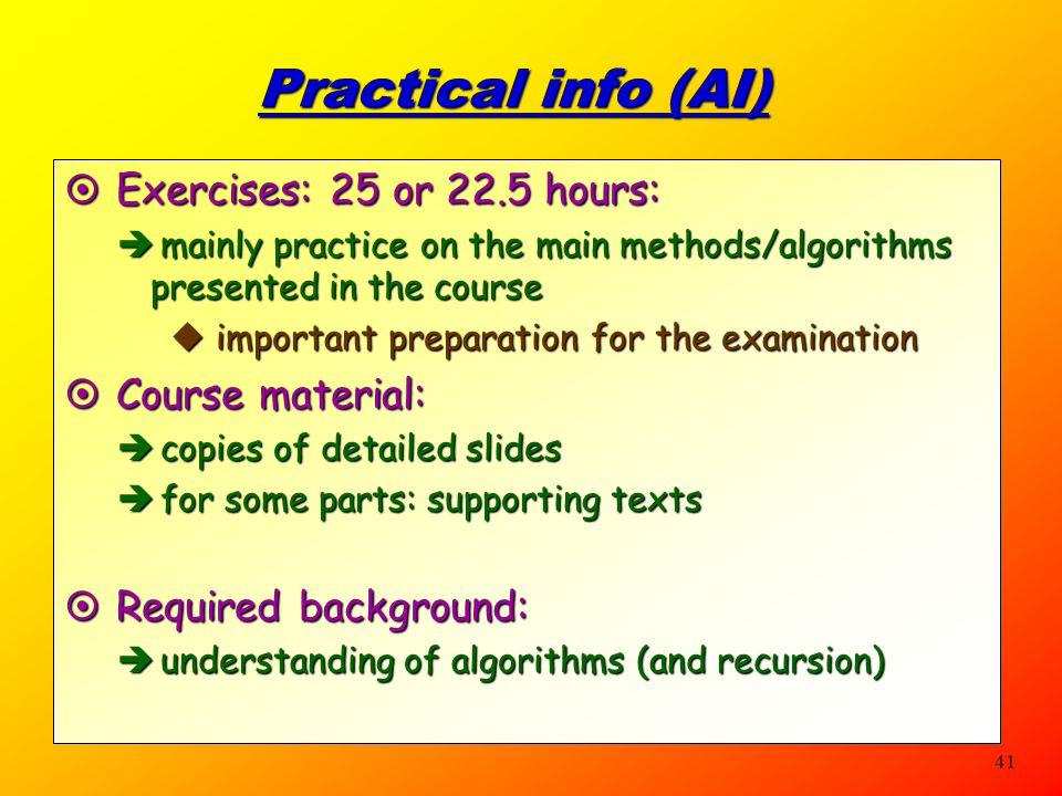 40 Practical info (FAI)  Exercises: 12.5 OR 20 hours:  mainly practice on the main methods/algorithms presented in the course  important preparatio