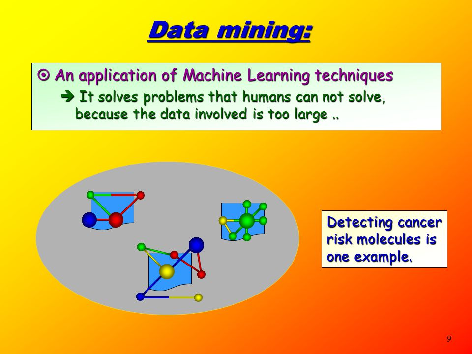 9 Data mining:  An application of Machine Learning techniques  It solves problems that humans can not solve, because the data involved is too large..