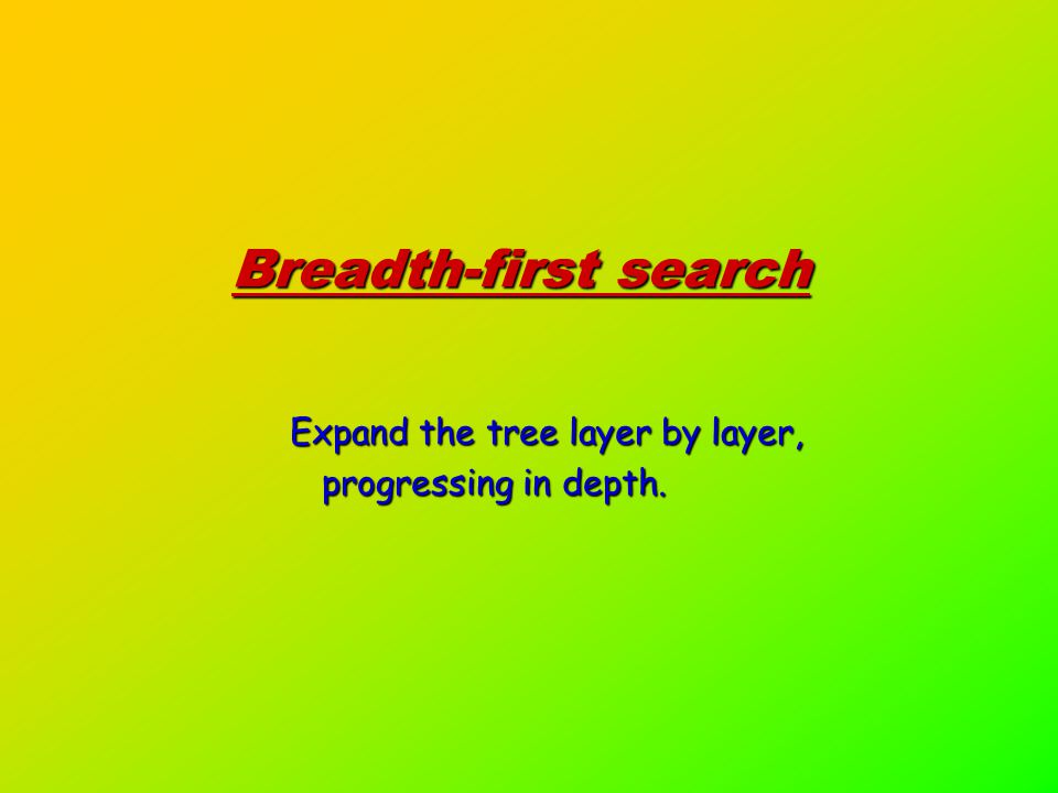 Breadth-first search Expand the tree layer by layer, progressing in depth.