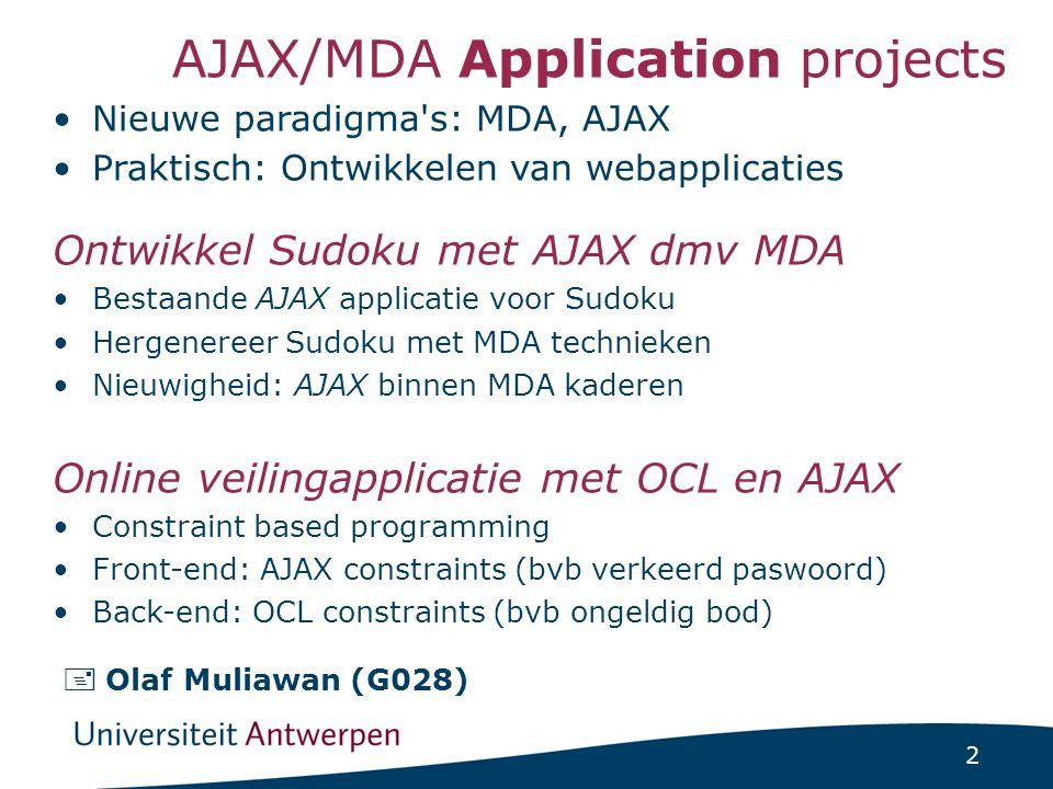 2 AJAX/MDA Application projects Nieuwe paradigma s: MDA, AJAX Praktisch: Ontwikkelen van webapplicaties Ontwikkel Sudoku met AJAX dmv MDA Bestaande AJAX applicatie voor Sudoku Hergenereer Sudoku met MDA technieken Nieuwigheid: AJAX binnen MDA kaderen Online veilingapplicatie met OCL en AJAX Constraint based programming Front-end: AJAX constraints (bvb verkeerd paswoord) Back-end: OCL constraints (bvb ongeldig bod)  Olaf Muliawan (G028)
