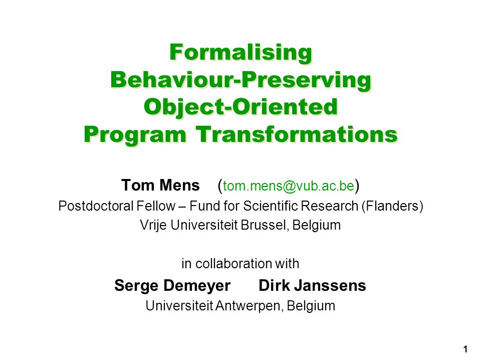 1 Formalising Behaviour-Preserving Object-Oriented Program Transformations Tom Mens( tom.mens@vub.ac.be ) Postdoctoral Fellow – Fund for Scientific Research (Flanders) Vrije Universiteit Brussel, Belgium in collaboration with Serge DemeyerDirk Janssens Universiteit Antwerpen, Belgium