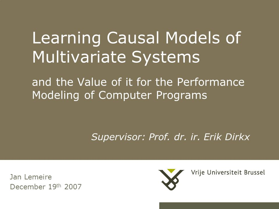 Learning Causal Models of Multivariate Systems and the Value of it for the Performance Modeling of Computer Programs Jan Lemeire December 19 th 2007 Supervisor: Prof.