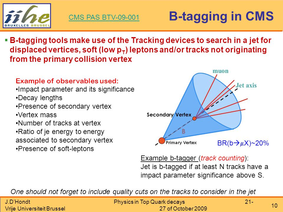 J.D'Hondt Vrije Universiteit Brussel Physics in Top Quark decays 21- 27 of October 2009 10 B-tagging in CMS  B-tagging tools make use of the Tracking devices to search in a jet for displaced vertices, soft (low p T ) leptons and/or tracks not originating from the primary collision vertex CMS PAS BTV-09-001 One should not forget to include quality cuts on the tracks to consider in the jet Example b-tagger (track counting): Jet is b-tagged if at least N tracks have a impact parameter significance above S.
