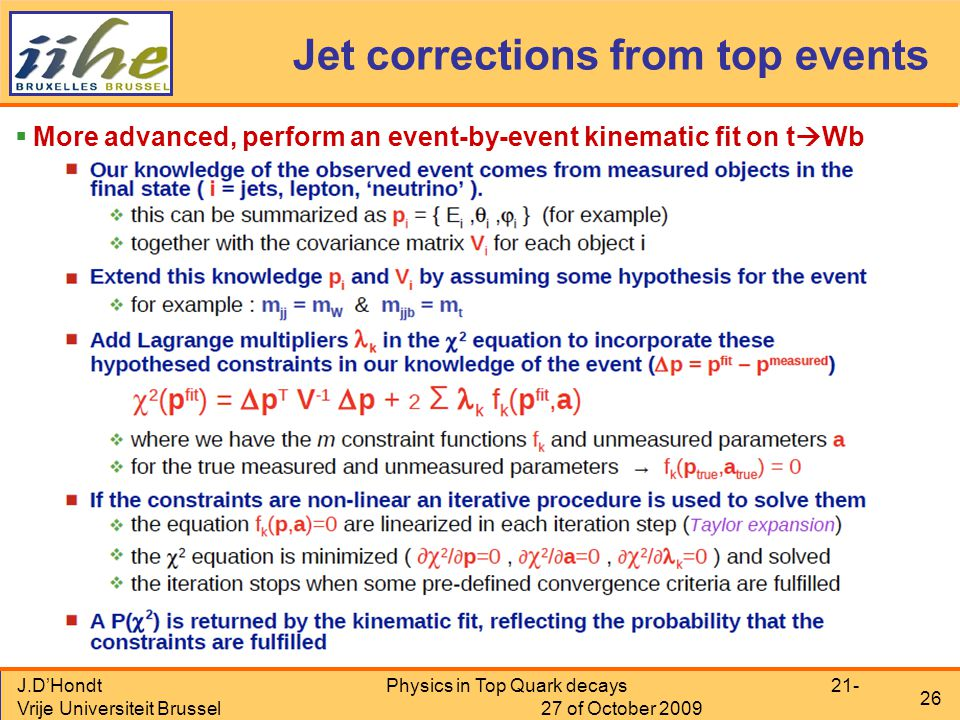 J.D'Hondt Vrije Universiteit Brussel Physics in Top Quark decays 21- 27 of October 2009 26 Jet corrections from top events  More advanced, perform an event-by-event kinematic fit on t  Wb