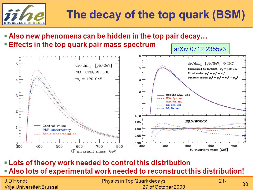 J.D'Hondt Vrije Universiteit Brussel Physics in Top Quark decays 21- 27 of October 2009 30 The decay of the top quark (BSM)  Also new phenomena can be hidden in the top pair decay…  Effects in the top quark pair mass spectrum  Lots of theory work needed to control this distribution  Also lots of experimental work needed to reconstruct this distribution.