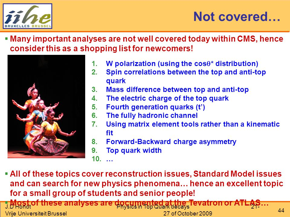 J.D'Hondt Vrije Universiteit Brussel 44 Not covered…  Many important analyses are not well covered today within CMS, hence consider this as a shopping list for newcomers.