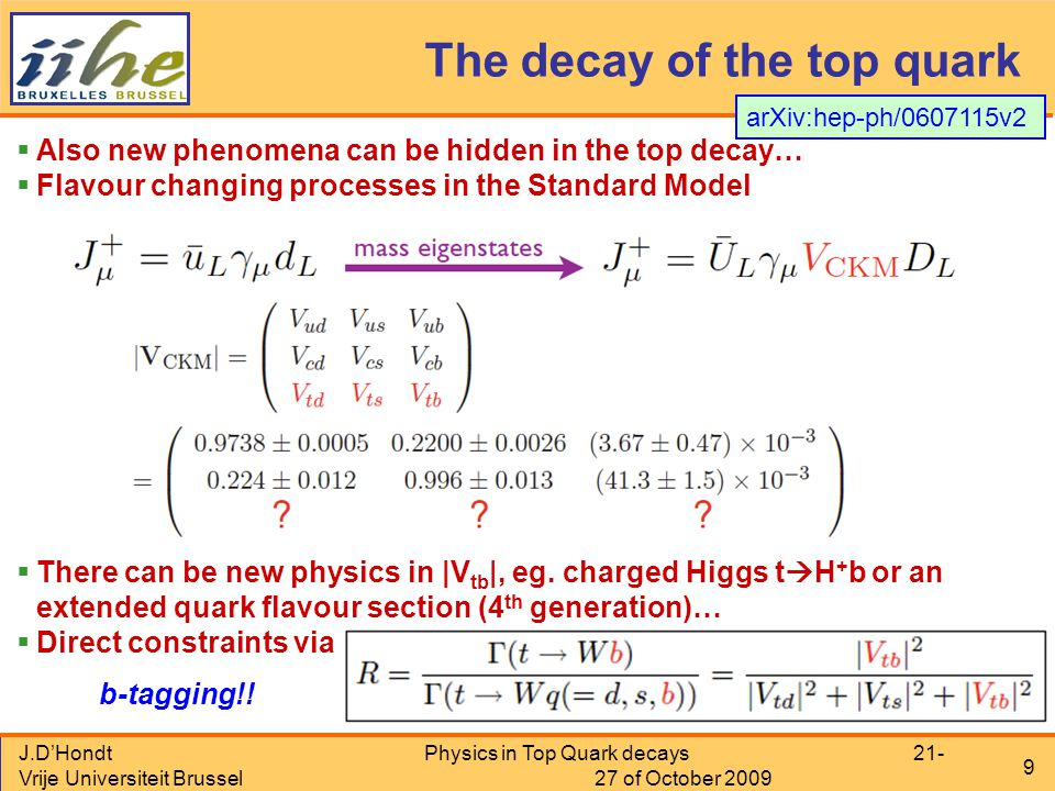 J.D'Hondt Vrije Universiteit Brussel Physics in Top Quark decays 21- 27 of October 2009 9 The decay of the top quark  Also new phenomena can be hidden in the top decay…  Flavour changing processes in the Standard Model  There can be new physics in |V tb |, eg.